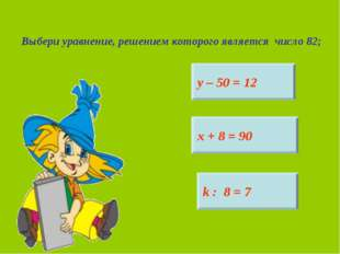 Выбери уравнение, решением которого является число 82; у – 50 = 12 х + 8 = 90