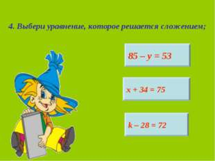 4. Выбери уравнение, которое решается сложением; 85 – у = 53 х + 34 = 75 k –