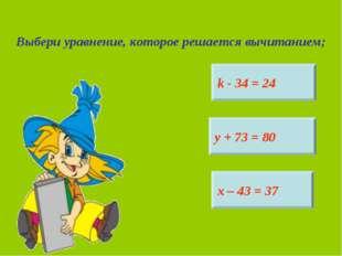 Выбери уравнение, которое решается вычитанием; k - 34 = 24 у + 73 = 80 х – 43