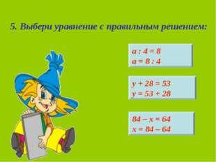 5. Выбери уравнение с правильным решением: 84 – х = 64 х = 84 – 64 у + 28 = 5