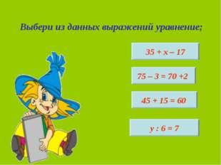 Выбери из данных выражений уравнение; 35 + х – 17 у : 6 = 7 45 + 15 = 60 75 –