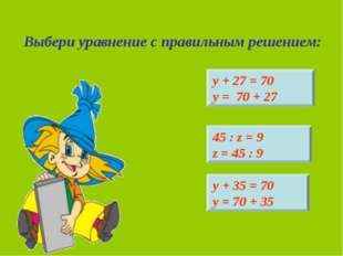 Выбери уравнение с правильным решением: 45 : z = 9 z = 45 : 9 у + 27 = 70 у =