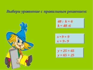 Выбери уравнение с правильным решением: 48 : k = 6 k = 48 :6 х • 9 = 9 х = 9
