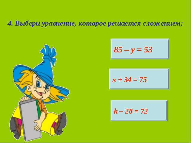 4. Выбери уравнение, которое решается сложением; 85 – у = 53 х + 34 = 75 k –...