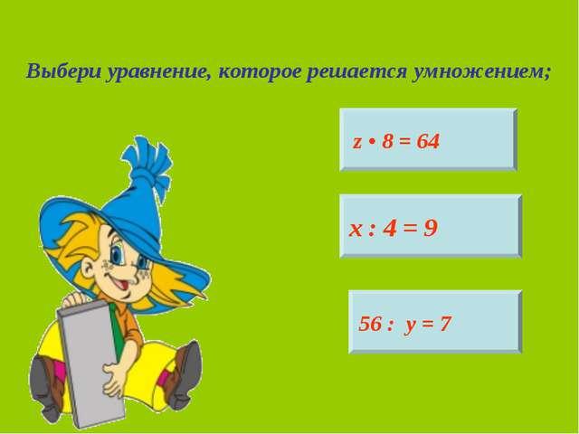 Выбери уравнение, которое решается умножением; z • 8 = 64 х : 4 = 9 56 : у = 7