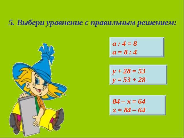 5. Выбери уравнение с правильным решением: 84 – х = 64 х = 84 – 64 у + 28 = 5...