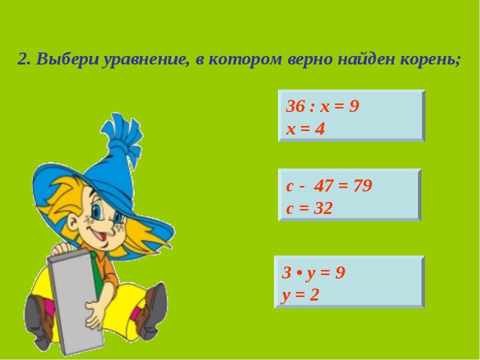 2. Выбери уравнение, в котором верно найден корень; 36 : х = 9 х = 4 3 • у =...