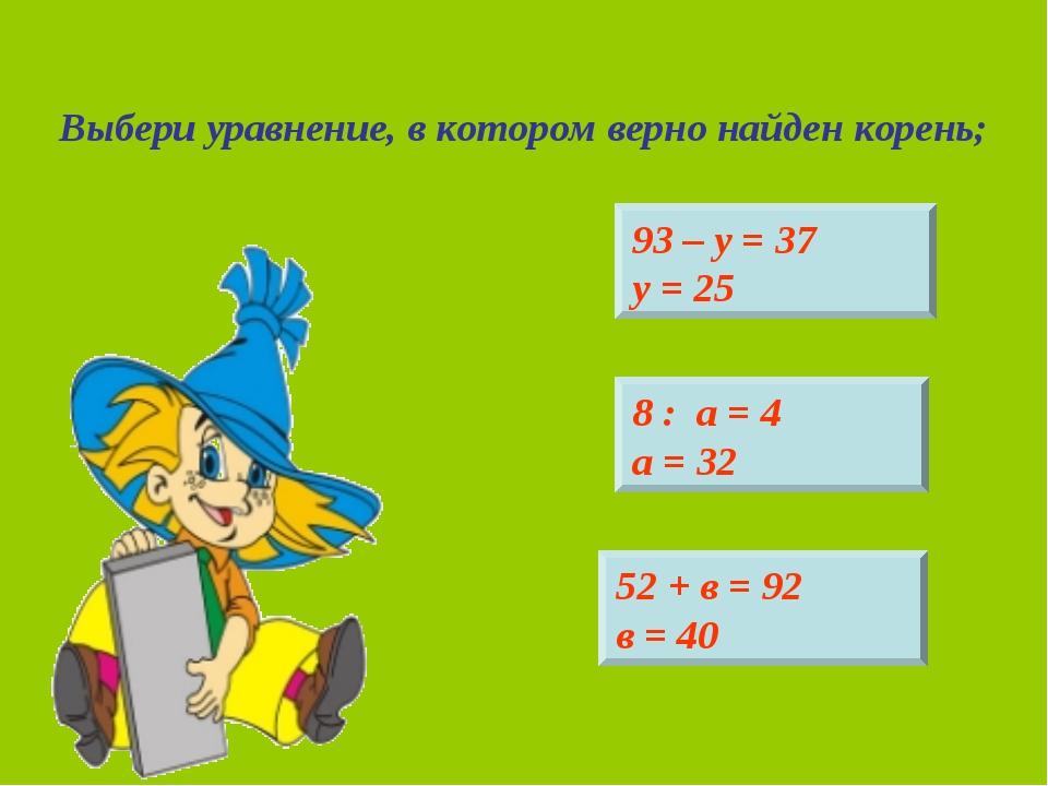 Выбери уравнение, в котором верно найден корень; 93 – у = 37 у = 25 52 + в =...