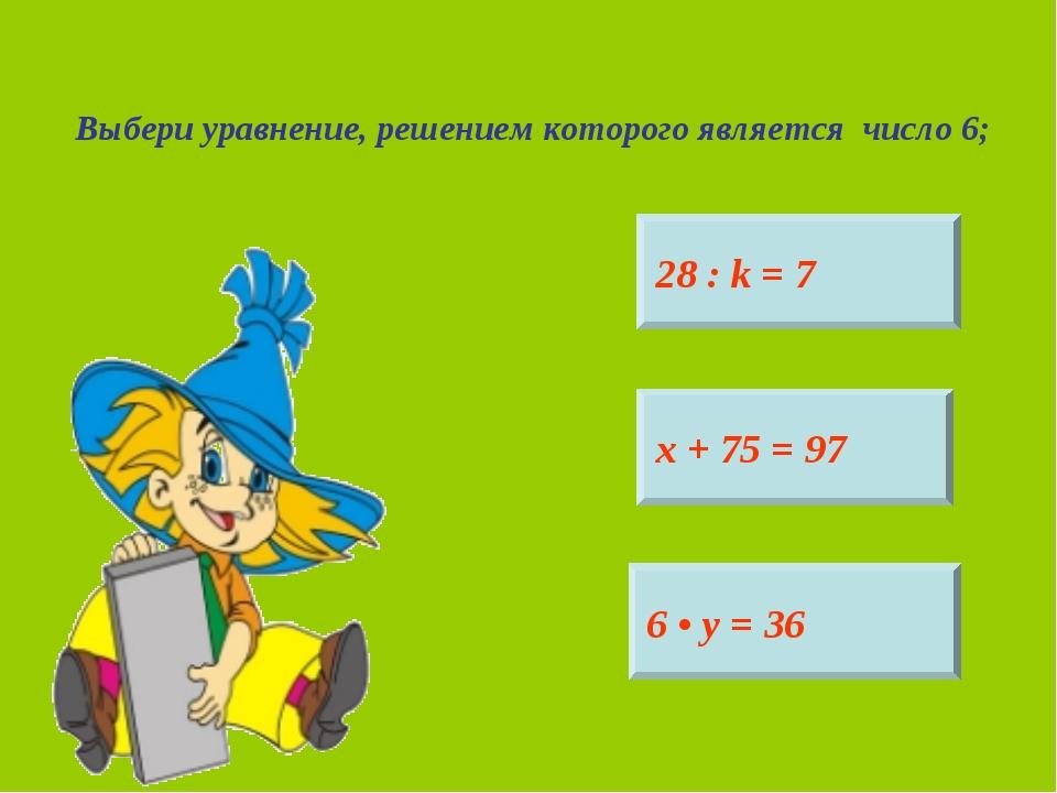 Выбери уравнение, решением которого является число 6; 28 : k = 7 6 • у = 36 х...