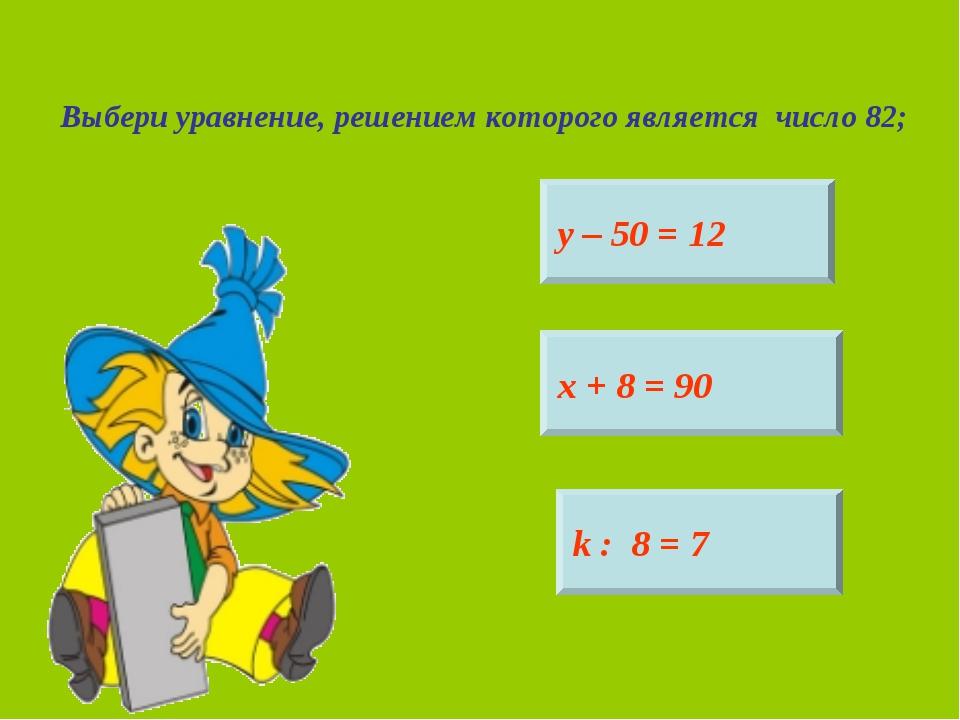 Выбери уравнение, решением которого является число 82; у – 50 = 12 х + 8 = 90...