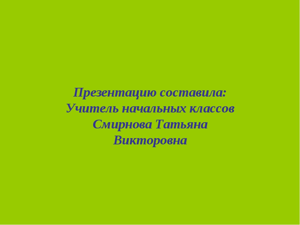 Презентацию составила: Учитель начальных классов Смирнова Татьяна Викторовна
