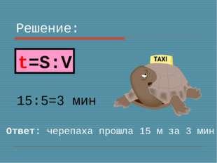 Решение: 15:5=3 мин Ответ: черепаха прошла 15 м за 3 мин t=S:V