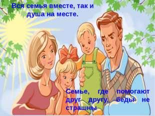Вся семья вместе, так и душа на месте. Семье, где помогают друг другу, беды н