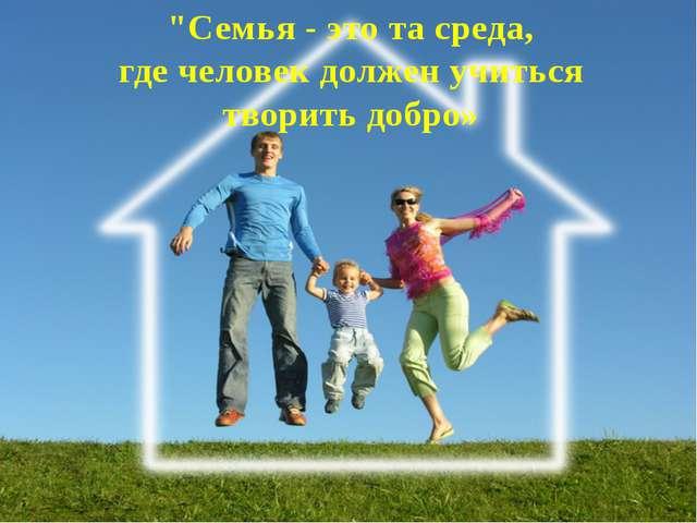 """""""Семья - это та среда, где человек должен учиться творить добро»"""