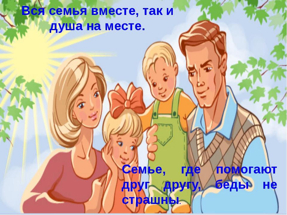 Вся семья вместе, так и душа на месте. Семье, где помогают друг другу, беды н...