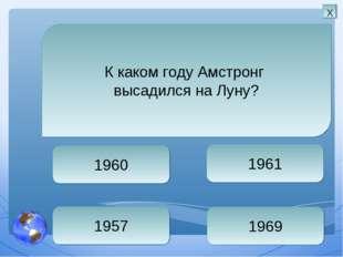 1969 1961 1960 1957 К каком году Амстронг высадился на Луну? х