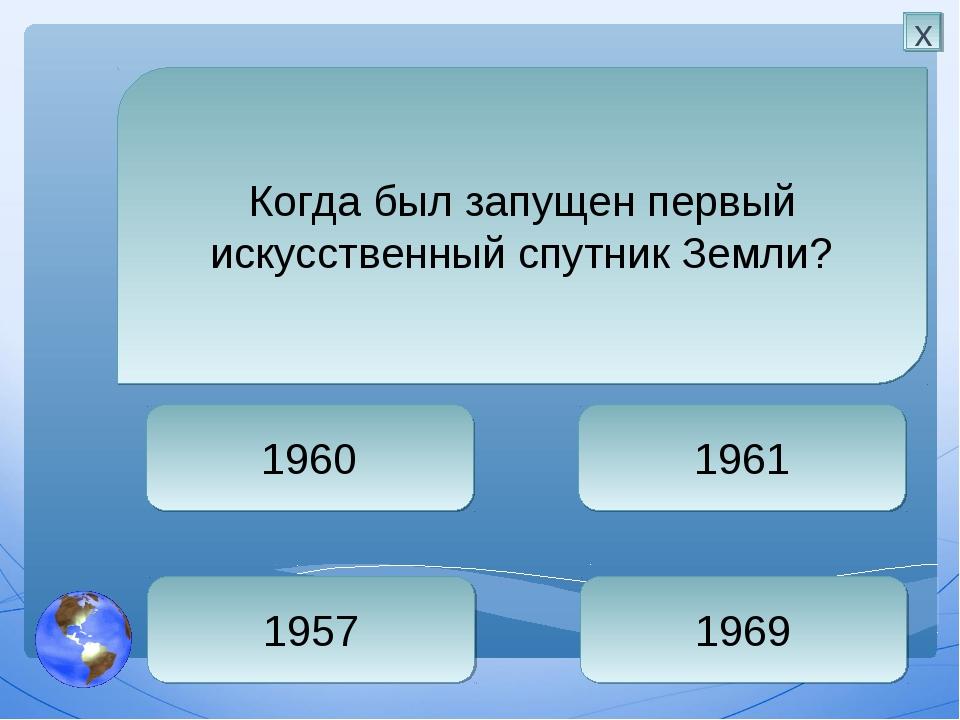 1957 1961 1969 1960 Когда был запущен первый искусственный спутник Земли? х