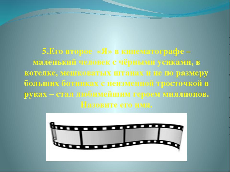 5.Его второе «Я» в кинематографе – маленький человек с чёрными усиками, в кот...
