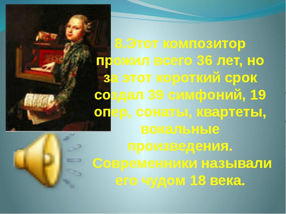 8.Этот композитор прожил всего 36 лет, но за этот короткий срок создал 39 сим...