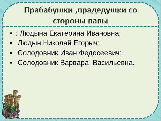 : Людына Екатерина Ивановна; Людын Николай Егорыч; Солодовник Иван Федосеевич...