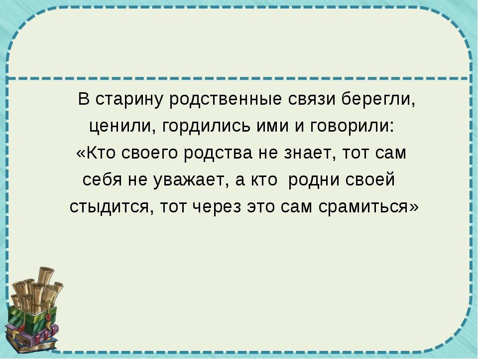 В старину родственные связи берегли,  ценили, гордились ими и говорили:...