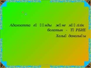 Адамзатта ең құнды және мәңгілік болатын - ТӘРБИЕ Халық даналығы www.ZHARAR.c