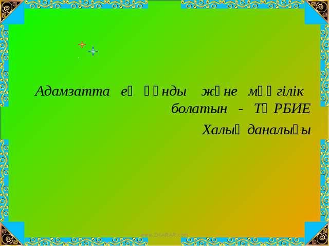Адамзатта ең құнды және мәңгілік болатын - ТӘРБИЕ Халық даналығы www.ZHARAR.c...