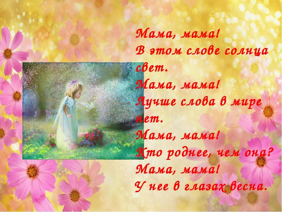 Мама, мама! В этом слове солнца свет. Мама, мама! Лучше слова в мире нет. Мам...