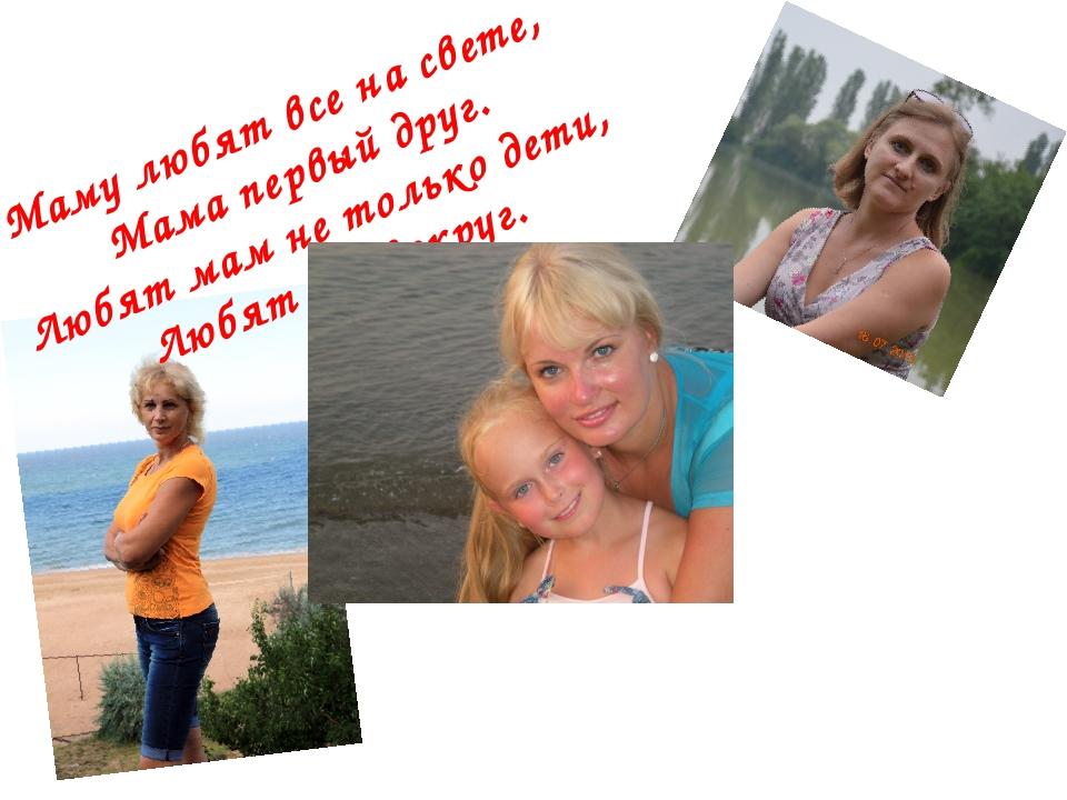 Маму любят все насвете, Мама первый друг. Любят мам нетолько дети, Любят вс...