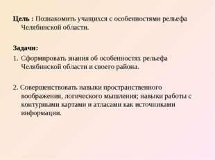 Цель :Познакомить учащихся с особенностями рельефа Челябинской области. Зада