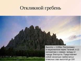 Откликной гребень Высота— 1155м. Расположен внационалном парке Таганай, в 1