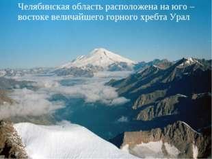 Челябинская область расположена на юго – востоке величайшего горного хребта У