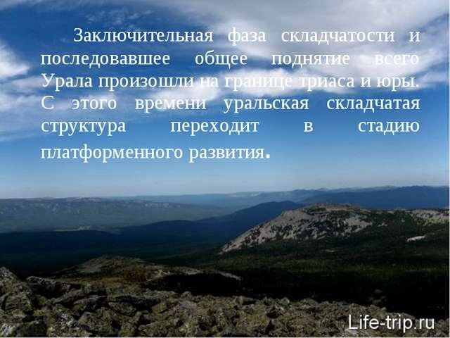 Заключительная фаза складчатости и последовавшее общее поднятие всего Урала...