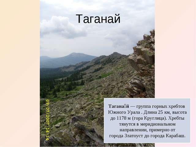 Таганай Тагана́й— группа горных хребтов Южного Урала . Длина 25км, высота...