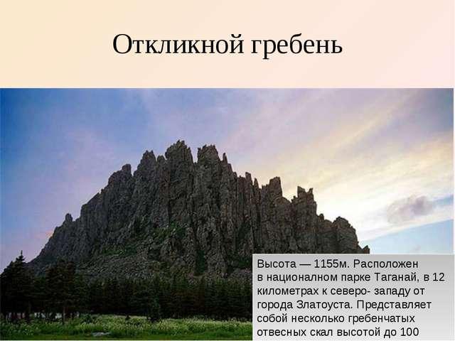 Откликной гребень Высота— 1155м. Расположен внационалном парке Таганай, в 1...