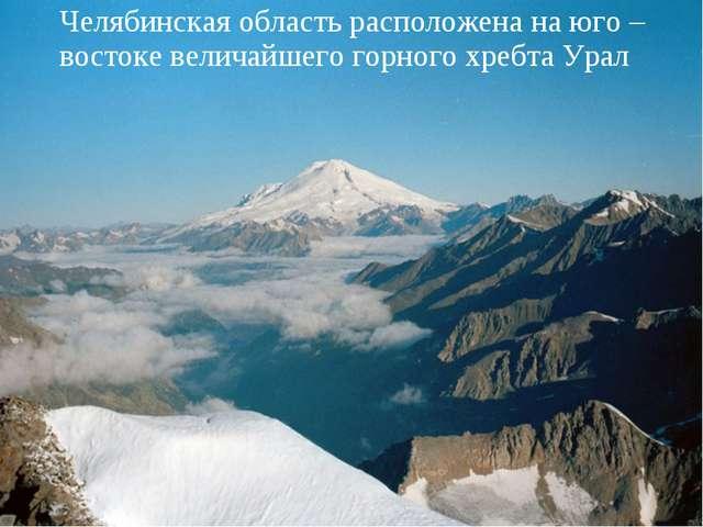 Челябинская область расположена на юго – востоке величайшего горного хребта У...