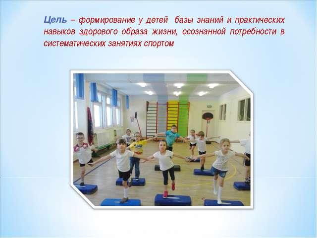 Цель – формирование у детей базы знаний и практических навыков здорового обра...