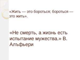 «Жить — это бороться; бороться — это жить». «Не смерть, а жизнь есть испытани
