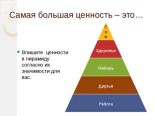 Самая большая ценность – это… Впишите ценности в пирамиду согласно их значимо