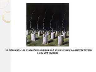 По официальной статистике, каждый год кончают жизнь самоубийством 1 100 000 ч