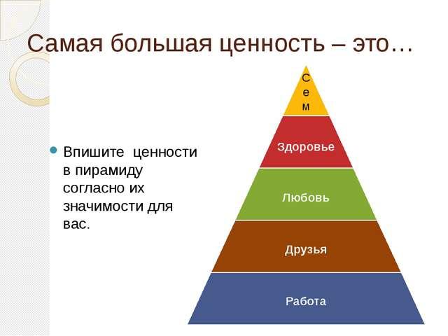 Самая большая ценность – это… Впишите ценности в пирамиду согласно их значимо...
