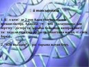 Үй тапсырмасы 1. Бұл кезеңде 2 топ Адам генетикасының ерекшеліктері. Адамның