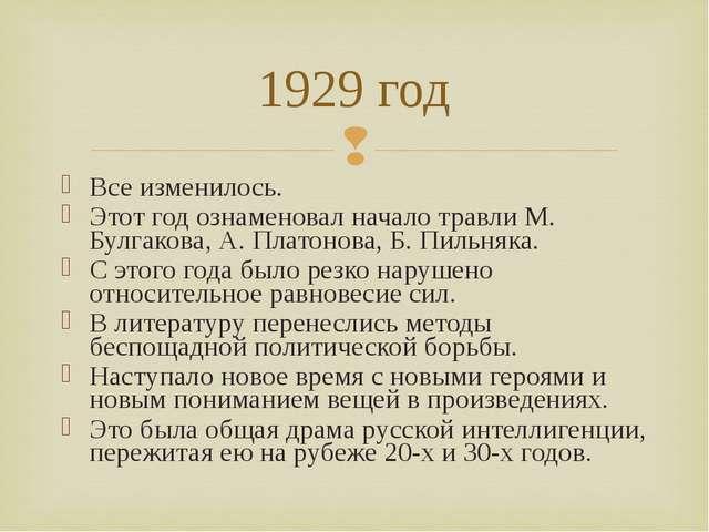 Все изменилось. Этот год ознаменовал начало травли М. Булгакова, А. Платонова...