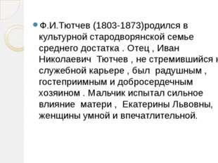 Ф.И.Тютчев (1803-1873)родился в культурной стародворянской семье среднего дос