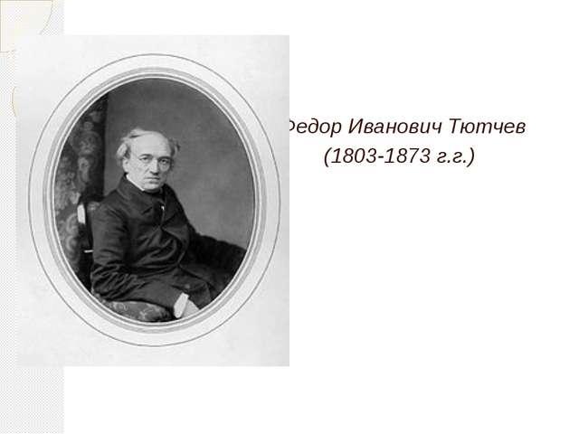 Федор Иванович Тютчев (1803-1873 г.г.)