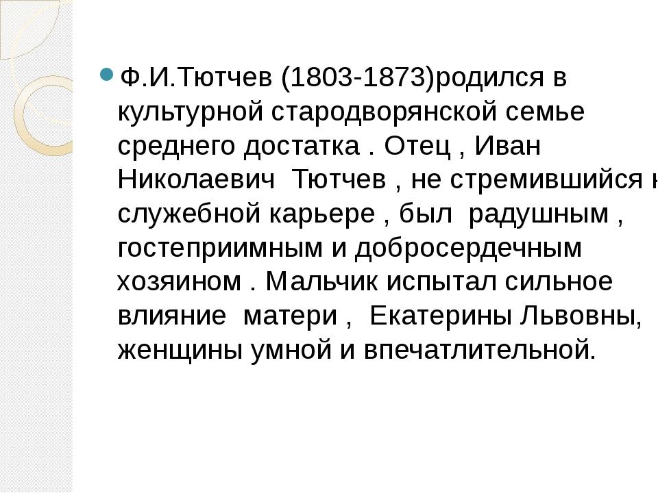 Ф.И.Тютчев (1803-1873)родился в культурной стародворянской семье среднего дос...