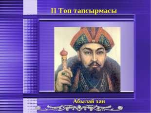 ІІ Топ тапсырмасы Абылай хан