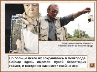 Но больше всего их сохранилось в Новгороде. Сейчас здесь имеется музей берест