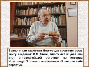 Берестяным грамотам Новгорода посвятил свою книгу академик В.Л. Янин, много л