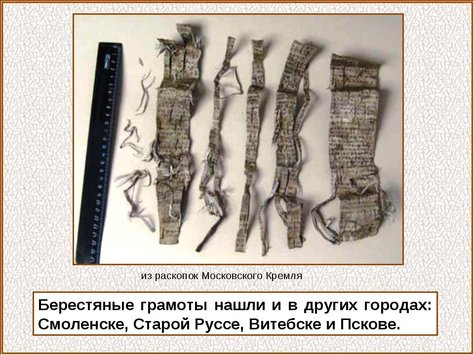Берестяные грамоты нашли и в других городах: Смоленске, Старой Руссе, Витебск...